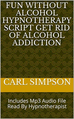 Fun Without Alcohol Hypnotherapy Script Get Rid Of Alcohol Addiction: Includes Mp3 Audio File Read By Hypnotherapist (English Edition)