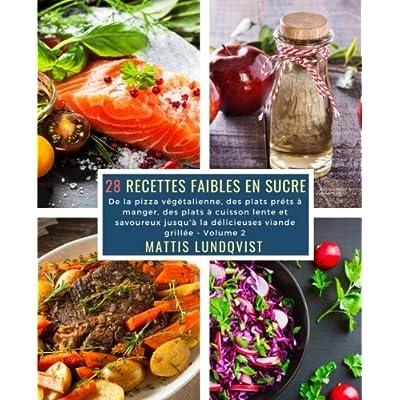 28 Recettes Faibles en Sucre - Volume 2: De la pizza végétalienne, des plats préts à manger, des plats à cuisson lente et savoureux jusqu'à la délicieuses viande grillée
