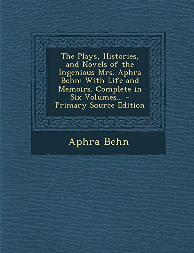 The Plays, Histories, and Novels of the Ingenious Mrs. Aphra Behn: With Life and Memoirs. Complete in Six Volumes... - Primary Source Edition