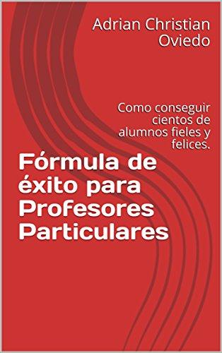 Fórmula de éxito para Profesores Particulares: Como conseguir cientos de alumnos fieles y felices. (Gana dinero con tu conocimiento) por Adrian Christian Oviedo