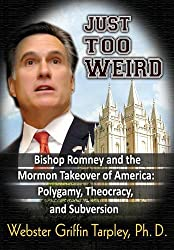Just Too Weird: Bishop Romney and the Mormon Takeover of America: Polygamy, Theocracy, and Subversion
