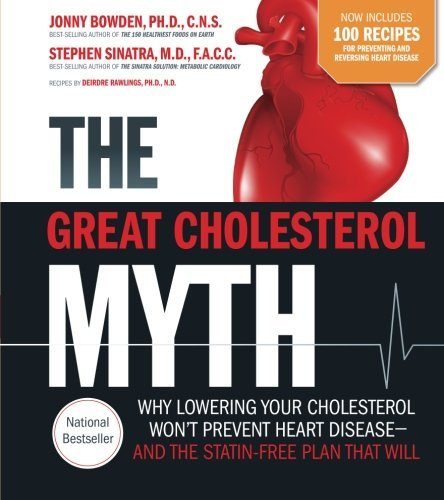 The Great Cholesterol Myth Now Includes 100 Recipes for Preventing and Reversing Heart Disease: Why Lowering Your Cholesterol Won't Prevent Heart Disease-and the Statin-Free Plan that Will by Jonny Bowden (2015-08-15)