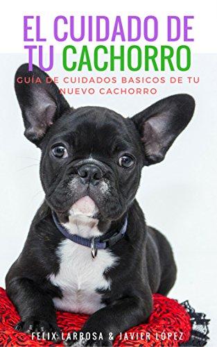 EL CUIDADO DE TU CACHORRO: Guia de cuidados básicos de tu nuevo cachorro