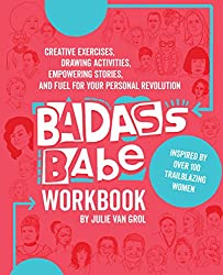 Badass Babe Workbook: Creative Exercises, Drawing Activities, Empowering Stories, and Fuel for Your Personal Revolution, Inspired by Over 100 Trailblazing Women
