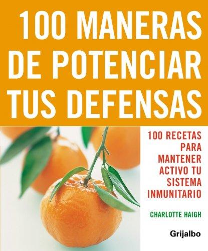 100 Maneras De Potenciar Tus Defensas: 100 Recetas Para Mantener Activo Tu Sistema Inmunitario