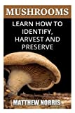 Mushrooms: Learn How to Identify, Harvest And Preserve Medicinal Mushrooms