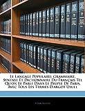 Le Langage Populaire: Grammaire, Syntaxe Et Dictionnaire Du Francais Tel Qu'on Le Parle Dans Le Peuple de Paris, Avec Tous Les Termes D'Argot Usuel...