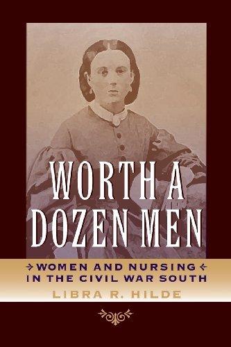 Worth a Dozen Men: Women and Nursing in the Civil War South (A Nation Divided: Studies in the Civil War Era) by Libra R. Hilde (2013-03-01)