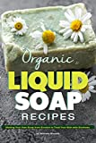 Organic Liquid Soap Recipes: Making Your Own Soap from Scratch to Treat Your Skin with Kindness