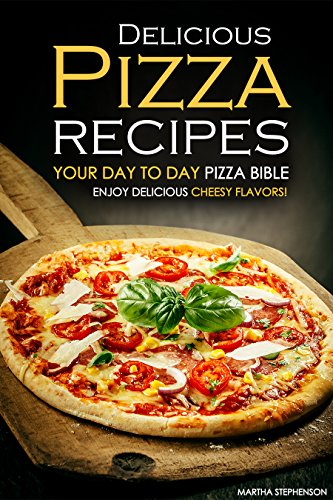 delicious-pizza-recipes-your-day-to-day-pizza-bible-enjoy-delicious-cheesy-flavors-english-edition