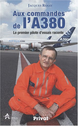 Aux commandes de l'A380 : Le premier pilote d'essais raconte par Jacques Rosay