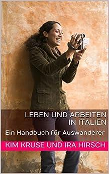 Leben und Arbeiten in Italien: Ein Handbuch für Auswanderer von [Kruse, Kim, Hirsch, Ira]