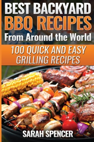 Best Backyard BBQ Recipes from Around the World: Quick and Easy Grilling Recipes: Favorite BBQ recipes from North America, South America, Caribbeans, Asia, Europe, Africa and Oceania