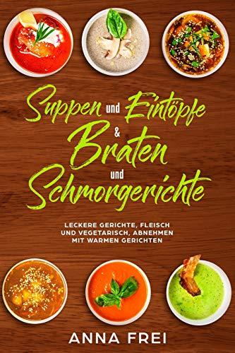 Suppen und Eintöpfen & Braten und Schmorgerichte: Leckere Gerichte, Fleisch und vegetarisch, abnehmen mir warmen Gerichten -