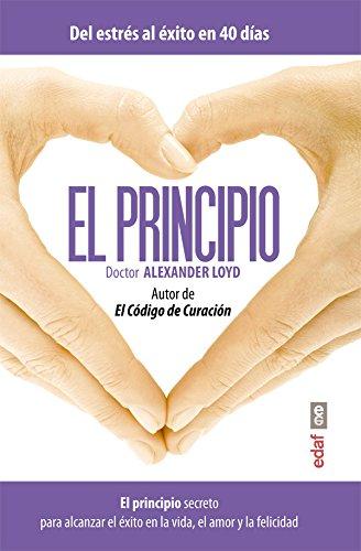 El principio. El principio secreto para alcanzar el éxito en la vida el amor y la felicidad (Plus Vitae) por Alexander Loyd