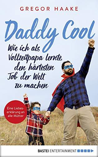 Daddy Cool: Wie ich als Vollzeitpapa lernte, den härtesten Job der Welt zu machen. Eine Liebeserklärung an alle Mütter