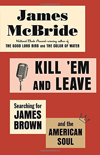 Kill 'em and Leave: Searching for James Brown and the American Soul por James McBride