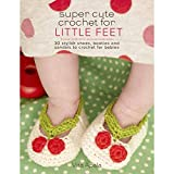 Super Cute Crochet for Little Feet: 30 Stylish Shoes, Booties, and Sandals to Crochet for Babies by Vita Apala (2015-03-03)