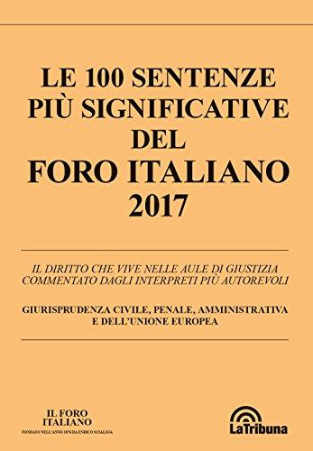 Le 100 sentenze più significative del 2017 commentate dal Foro italiano. Il diritto che vive nella aule di giustizia commentato dagli interpreti più penale, amministrativa e dell'Unione Europea