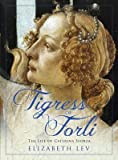 [Tigress of Forli: The Life of Caterina Sforza] (By: Elizabeth Lev) [published: October, 2012]