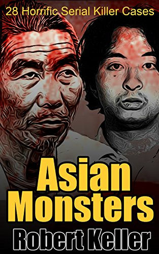 Asian Monsters: 28 Terrifying Serial Killers from Asia and the Far East (English Edition) por Robert Keller
