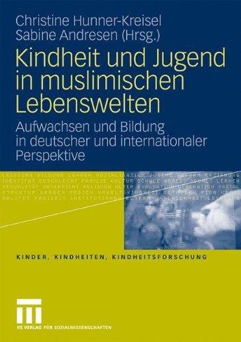 Kindheit und Jugend in muslimischen Lebenswelten: Aufwachsen und Bildung in deutscher und internationaler Perspektive (Kinder, Kindheiten und Kindheitsforschung 1)