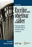 Escribir para objetivar el saber: cómo producir artículos, libros, reseñas, textos y ensayos. Segunda Edición