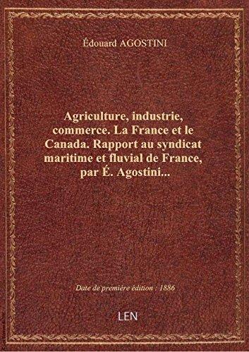 Agriculture, industrie, commerce. La France et le Canada. Rapport au syndicat maritime et fluvial de par Édouard AGOSTINI