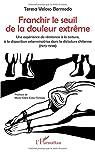 Franchir le seuil de la douleur extrême: Une expérience de résistance à la torture, à la disparition exterminatrice dans la dictature chilienne par Teresa Veloso Bermedo