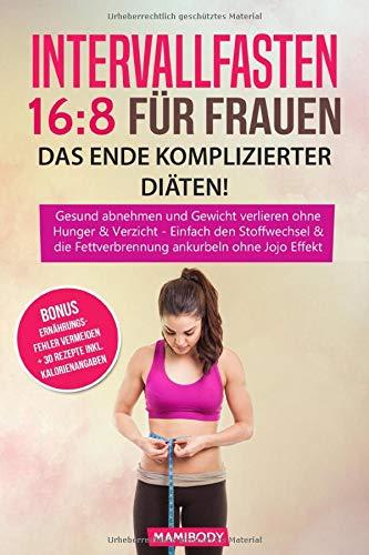 Intervallfasten 16:8 für Frauen - das Ende komplizierter Diäten!: Gesund abnehmen und Gewicht verlieren ohne  Hunger & Verzicht, Einfach den Stoffwechsel & die Fettverbrennung ankurbeln  ohne Jojo Eff