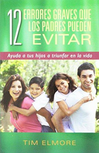 12 Errores Graves Que Los Padres Pueden Evitar: Ayuda a Tus Hijos a Triunfar En La Vida por Tim Elmore