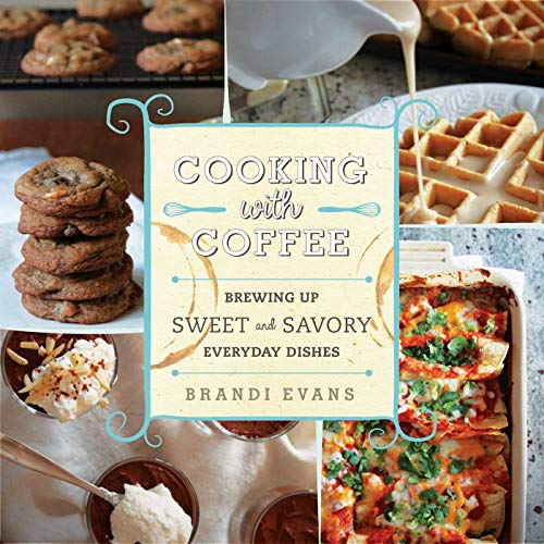 Cooking with Coffee: Brewing Up Sweet and Savory Everyday Dishes (English Edition)
