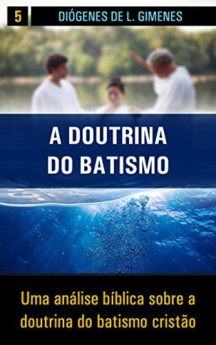 A Doutrina do Batismo: Uma análise bíblica sobre a doutrina do batismo cristão (Estudos Bíblicos Livro 5) (Portuguese Edition) por Diógenes de L. Gimenes