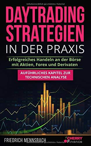 Daytrading Strategien in der Praxis: erfolgreiches Handeln an der Börse mit Aktien, Forex und Derivaten  + auführliches Kapitel zur technischen Analyse