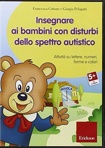 Insegnare ai bambini con disturbi dello spettro autistico. Attività su lettere, numeri, forme e colori. Con CD-ROM