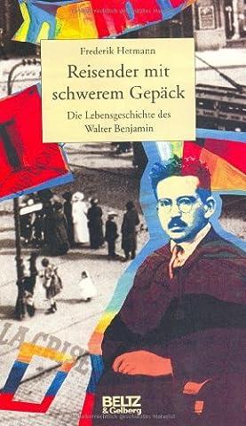 Reisender mit schwerem Gepäck. Die Lebensgeschichte des Walter Benjamin