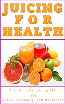 Juicing For Health: Juicing Plan for Detox, Cleanse and a Healthier You (Juicing Book) (English Edition) par [Tilley, Jennifer]