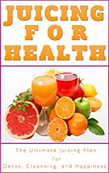 Juicing For Health: Juicing Plan for Detox, Cleanse and a Healthier You (Juicing Book) (English Edition)