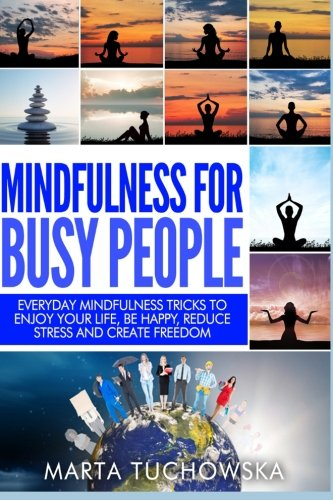 Mindfulness for Busy People: Everyday Mindfulness Tricks to Enjoy Your Life, Be Happy, Reduce Stress and Create Freedom: Volume 5 (Spiritual Coaching for Modern People, Mindfulness)