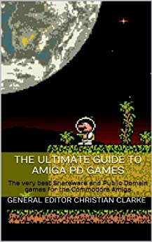 The Ultimate Guide to Amiga PD Games: The very best Shareware and Public Domain games for the Commodore Amiga by [Clarke, General Editor Christian, Humphrey, Graham, Hazelby, Robert, Lifeschool]
