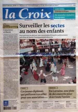 CROIX (LA) [No 37627] du 19/12/2006 - QUESTION DU JOUR - MAHMOUD AHMADINEJAD A-T-IL ETE DESAVOUE EN IRAN - CAHIER CENTRAL - SCIENCES ET ETHIQUE - DE NOUVELLES MALADIES VOYAGEUSES - EDITORIAL - FRANCOIS ERNENWEIN - CONSCIENCE ET LIBERTE - SURVEILLER LES SECTES AU NOM DES ENFANTS - FRANCE - CES JEUNES DIPLOMES QUI PREFERENT TRAVAILLER POUR UNE ASSOCIATION - REPORTAGE - EN LORRAINE UNE PISTE DE SKI COUVERTE POUR SKIER TOUTE L'ANNEE - MONDE - LA SITUATION RESTE TENDUE DANS LES TERRITOIRES PALESTINI