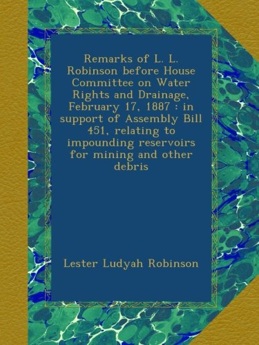 Remarks of L. L. Robinson before House Committee on Water Rights and Drainage, February 17, 1887 : in support of Assembly Bill 451, relating to impounding reservoirs for mining and other debris -