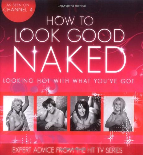 how-to-look-good-naked-looking-hot-with-what-youve-got-expert-advice-from-the-hit-tv-series