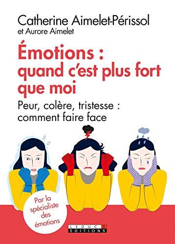 Émotions : quand c'est plus fort que moi: Peur, colère, tristesse : comment faire face