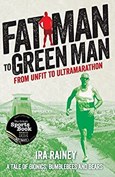 Fat Man to Green Man: From Unfit to Ultramarathon by [Rainey, Ira]