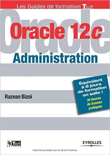 Oracle 12C administration : Equivalent à 8 jours de formation en salle ! 30 heures de travaux pratiques de Razvan Bizoï ( 11 septembre 2014 ) par Razvan Bizoï