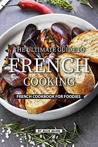 The Ultimate Guide to French Cooking: French Cookbook for Foodies (English Edition)