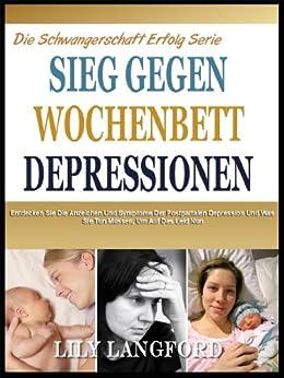DEM SIEG ÜBER POSTPARTALE DEPRESSION: Entdecken Sie Die Anzeichen Und Symptome Der Postpartalen Depression Und Was Sie Tun Müssen, Um Nicht Mehr Leiden Jetzt (Die Schwangerschaft Success Series 7)