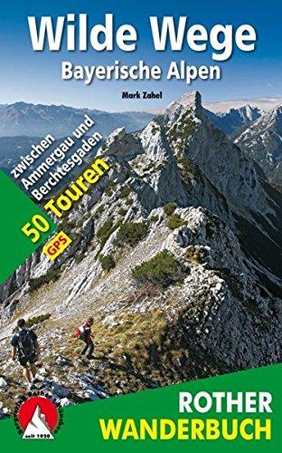 Wilde Wege Bayerische Alpen: 50 Touren zwischen Ammergau und Berchtesgaden. Mit GPS-Daten (Rother Wanderbuch)