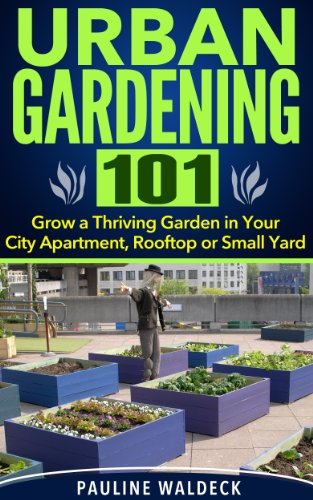 Urban Gardening 101: Grow a Thriving Garden in Your City Apartment, Rooftop or Small Yard (Gardening For Beginners, Gardening Books, Container Gardening, ... Square Foot Gardening, Apartment Gardening)